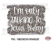 I'm Only Talking To Jesus Today Sublimation Design