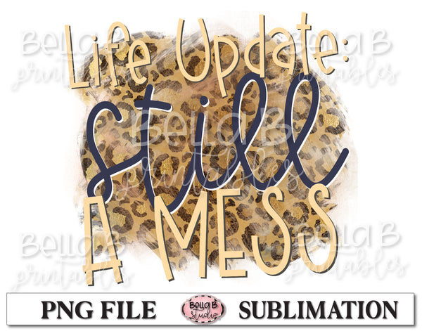 Life Update Still A Mess Sublimation Design