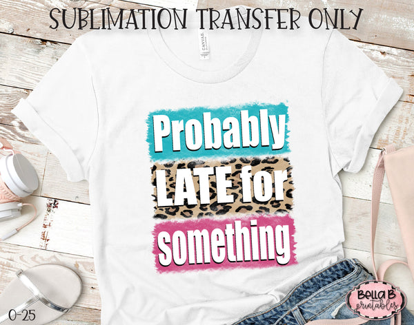 Probably Late For Something Sublimation Transfer, Ready To Press, Heat Press Transfer, Sublimation Print