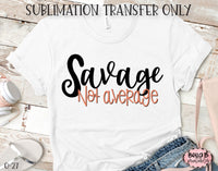 Savage Not Average Sublimation Transfer, Ready To Press, Heat Press Transfer, Sublimation Print