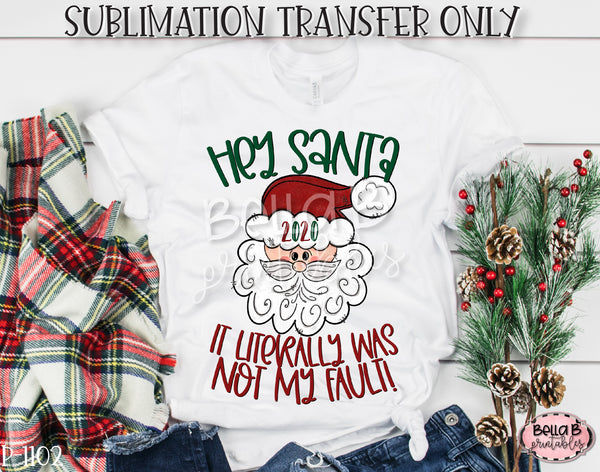 Hey Santa 2020 It Literally Was Not My Fault Sublimation Transfer, Ready To Press