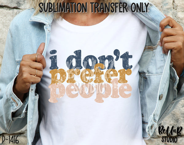 I Don't Prefer People Sublimation Transfer - Ready To Press - P1416