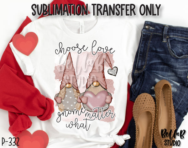 Choose Love Gnome Matter What Sublimation Transfer, Ready To Press