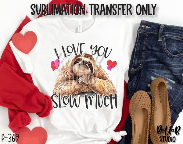I Love You Slow Much Sublimation Transfer, Ready To Press