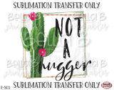 Funny Cactus Sublimation Transfer, Not A Hugger, Ready To Press, Heat Press Transfer, Sublimation Print