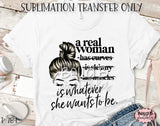 A Real Woman Is Whatever She Wants To Be Sublimation Transfer - Ready To Press
