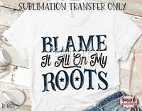 Blame It All On My Roots Sublimation Transfer - Ready To Press