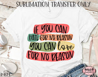 If You Can Hate For No Reason You Can Love For No Reason Sublimation Transfer - Ready To Press