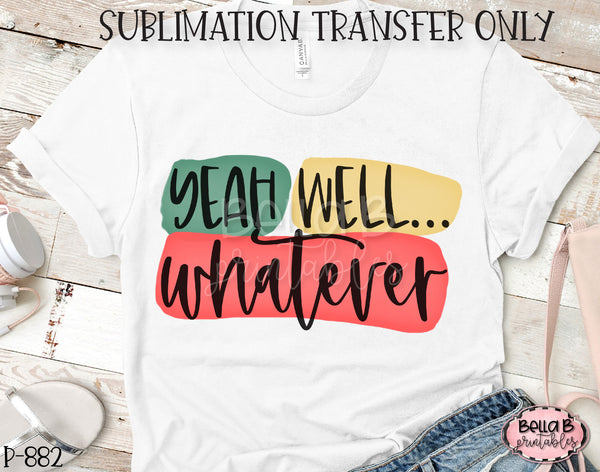 Yeah Well Whatever Sublimation Transfer - Ready To Press