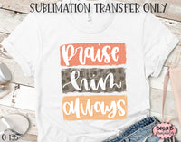 Praise Him Always Sublimation Transfer - Ready To Press