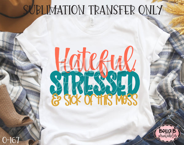 Hateful Stressed and Sick Of This Mess Sublimation Transfer, Ready To Press