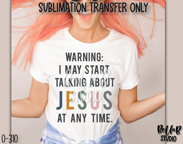 Warning I May Start Talking About Jesus Sublimation Transfer, Ready To Press - O310