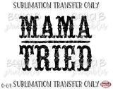 Mama Tried Sublimation Transfer, Ready To Press, Heat Press Transfer, Sublimation Print