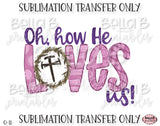 Oh How He Loves Us, Christian Easter Sublimation Transfer, Ready To Press, Heat Press Transfer, Sublimation Print