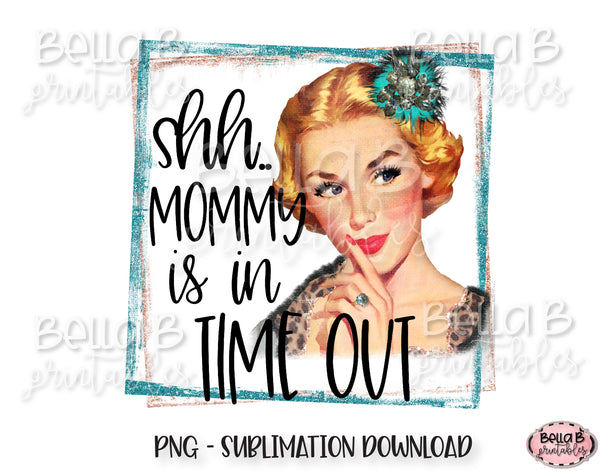 Shh Mommy Is In Time Out Sublimation Design