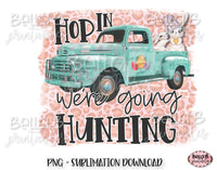 Easter Sublimation Design, Easter Truck, Hop In We're Going Hunting