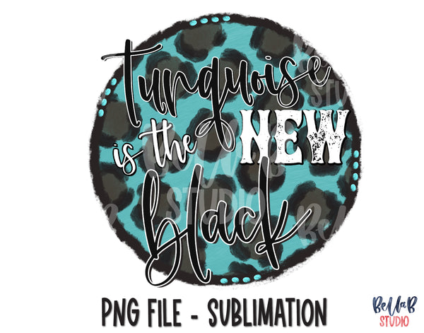 Turquoise Is The New Black Sublimation Design