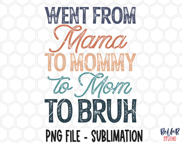 Went From Mama To Mommy To Mom To Bruh Sublimation Design