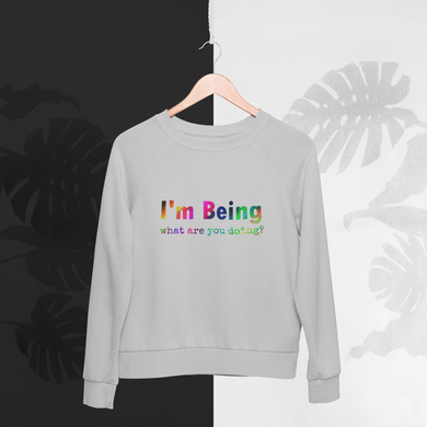 Grey Organic cotton recycled polyester sweatshirt with rainbow print slogan to the front saying I'm being what are you doing?