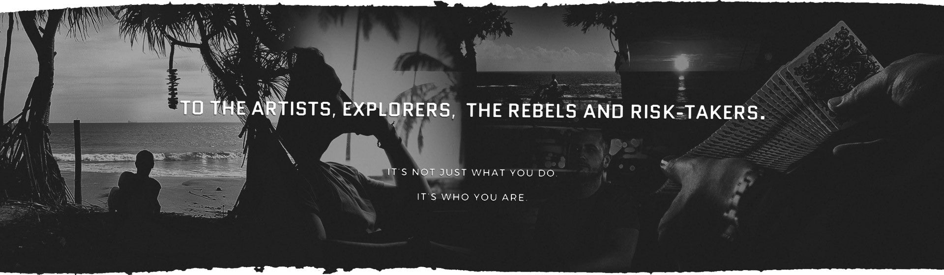 To the artists, explorers, the rebels and risk-takers. It's not just what you do, it's who you are.