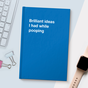 Brilliant ideas I had while pooping