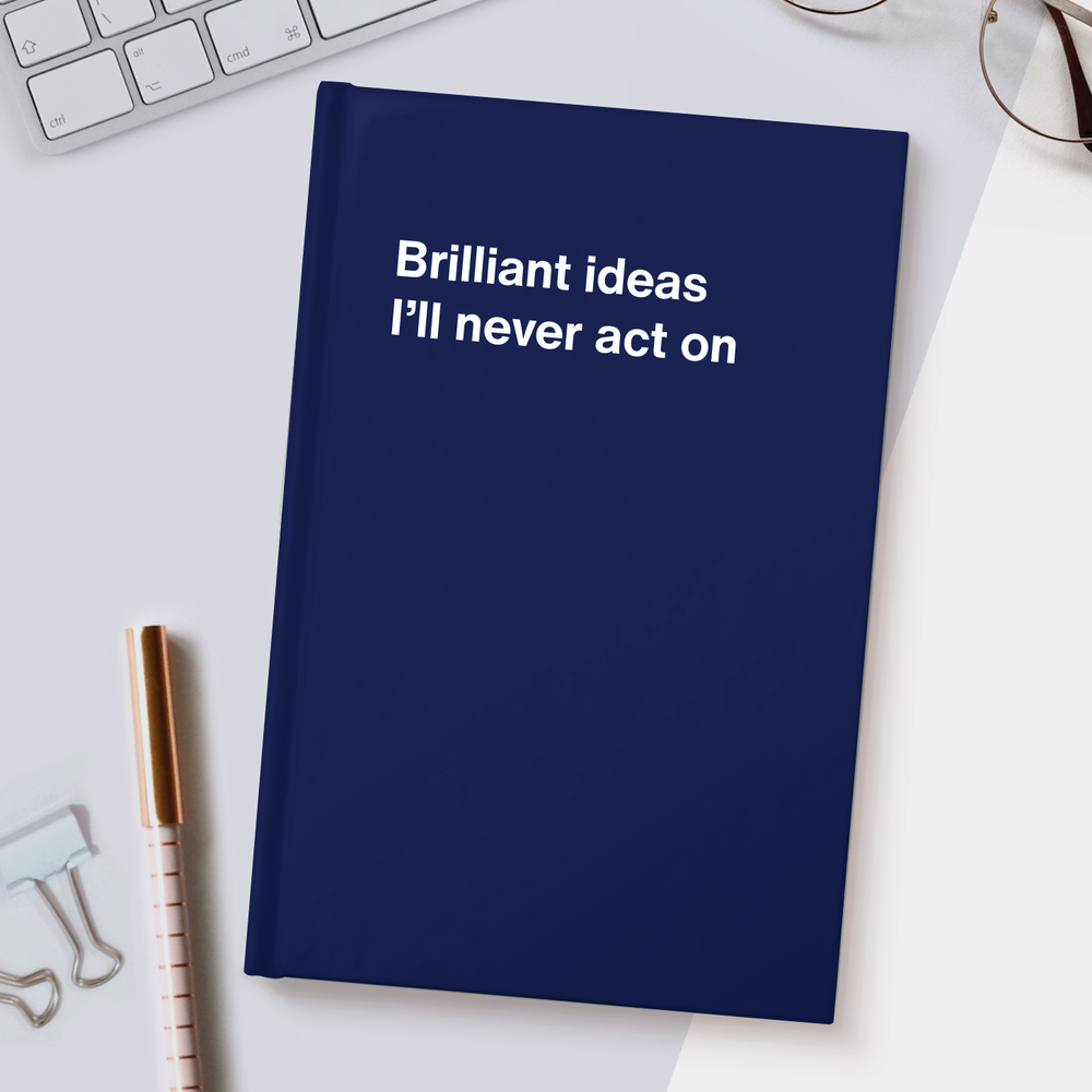 Brilliant ideas I'll never act on