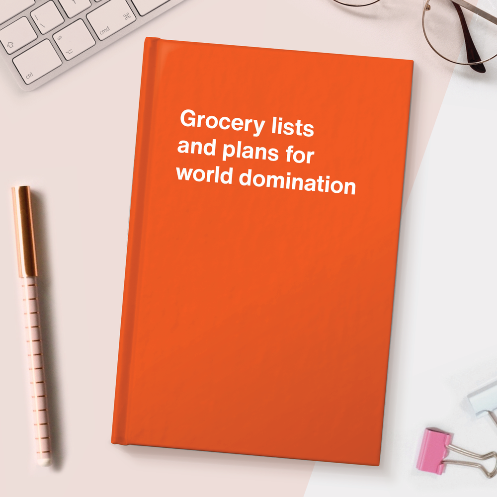 Grocery lists and plans for world domination