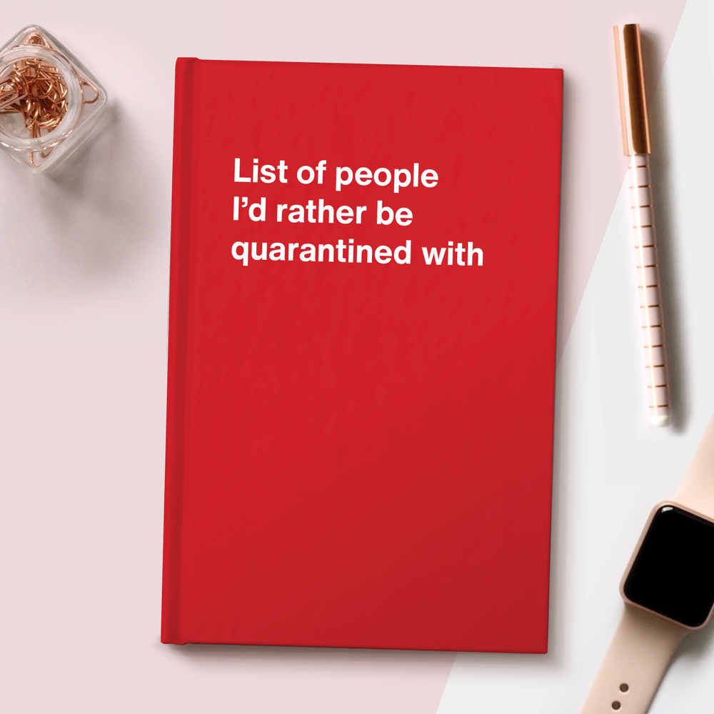 List of people I'd rather be quarantined with