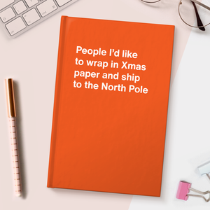 People I'd like to wrap in Xmas paper and ship to the North Pole