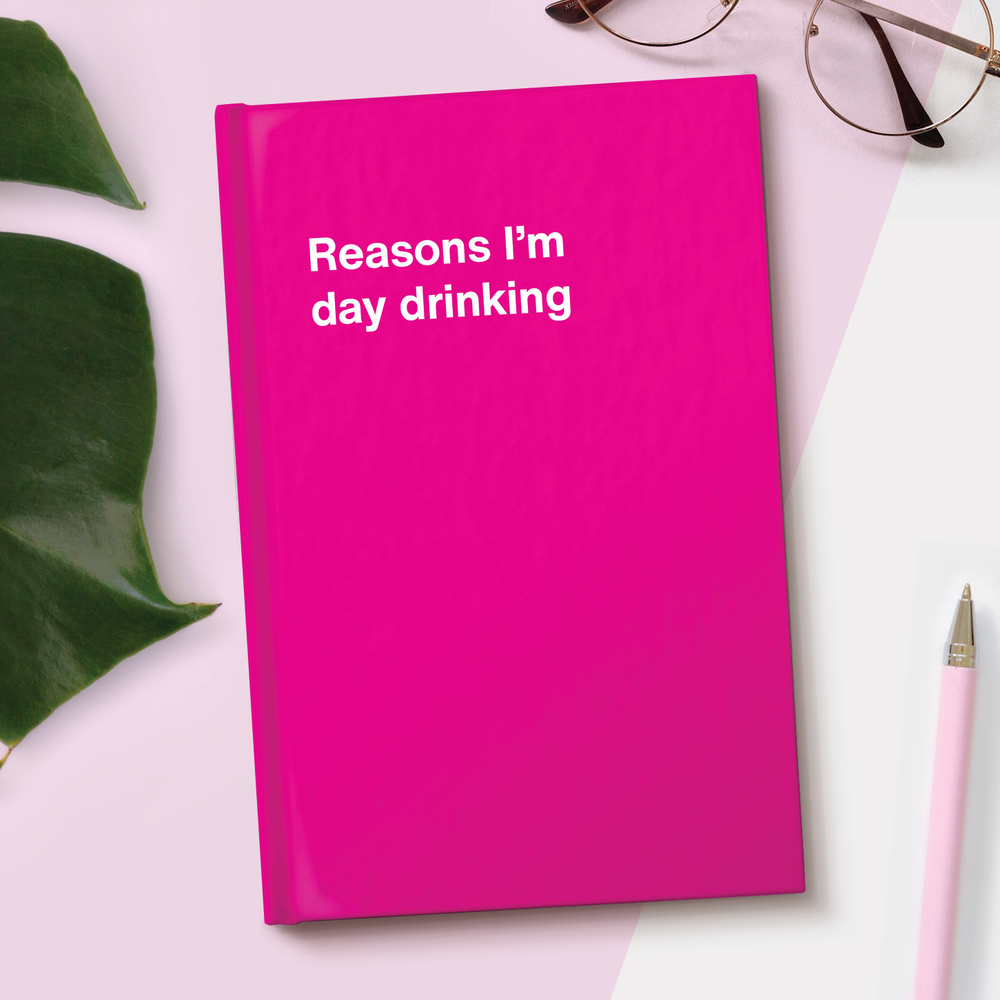 Reasons I'm day drinking