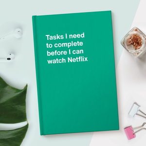 Tasks I need to complete before I can watch Netflix