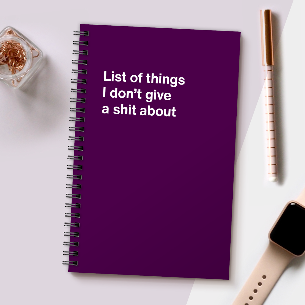 WTF Notebooks | List of things I don't give a shit about