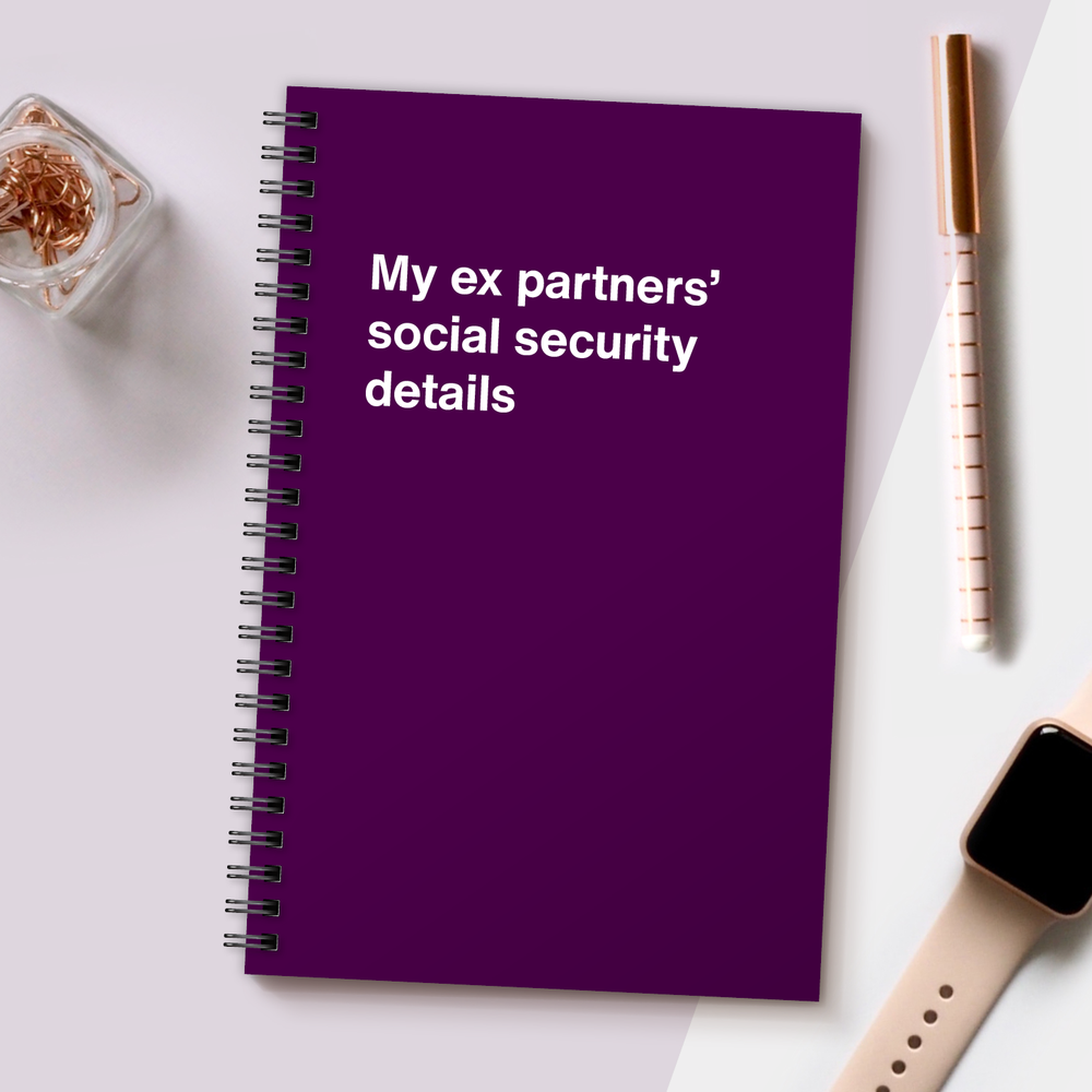 WTF Notebooks | My ex partners' social security details