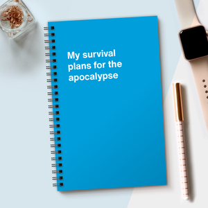 WTF Notebooks | My survival plans for the apocalypse