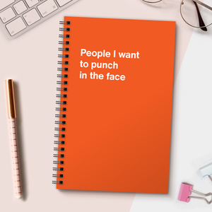 WTF Notebooks | People I want to punch in the face