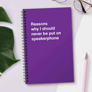 WTF Notebooks | Reasons why I should never be put on speakerphone