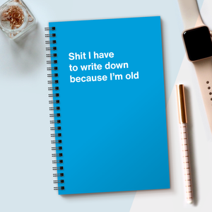 Shit I have to write down because I'm old