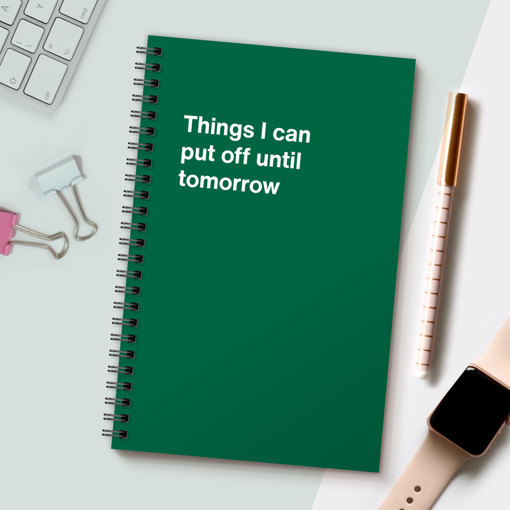WTF Notebooks | Things I can put off until tomorrow