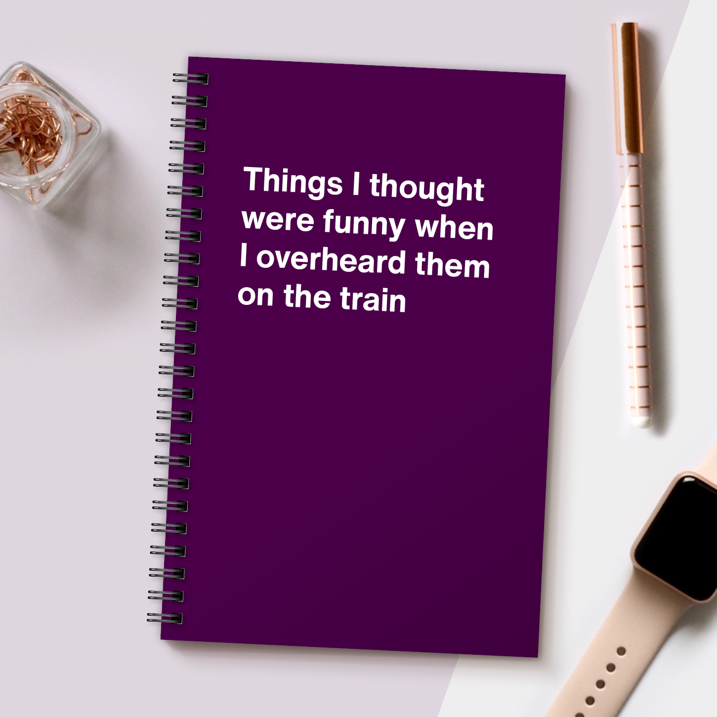 WTF Notebooks | Things I thought were funny when I overheard them on the train