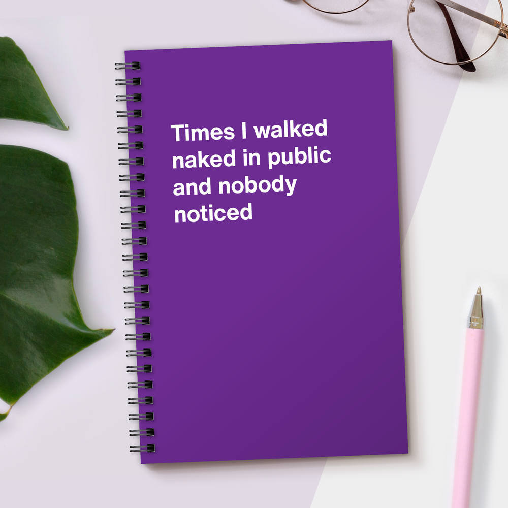 WTF Notebooks | Times I walked naked in public and nobody noticed