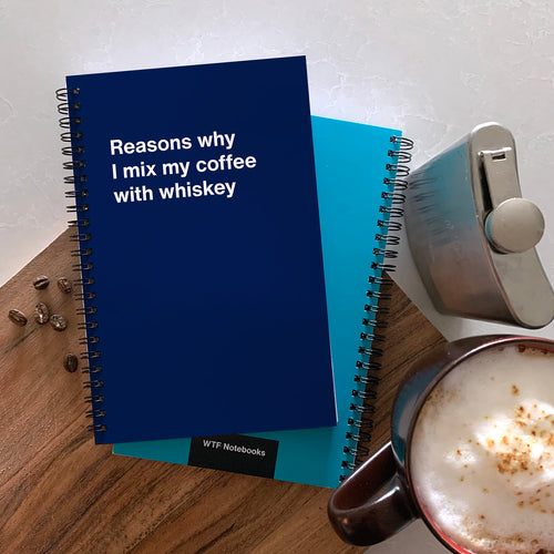 WTF Notebooks: Reasons why I mix my coffee with whiskey