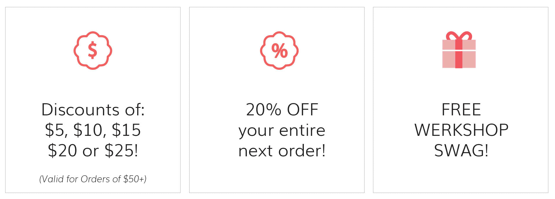redeem points for discounts of $5, $10, $15, $20, $25 (valid on orders of $25+) or 20% off your entire next order (or) for FREE WERKSHOP swag!