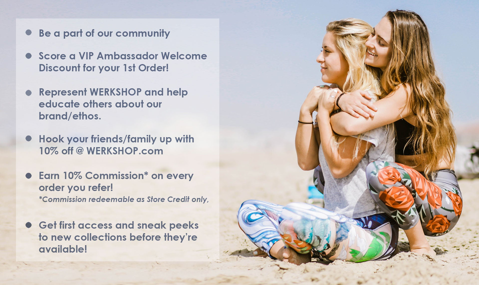 Be a part of our community, Represent WERKSHOP, Receive a VIP Ambassador Welcome Discount, Share 10% off with friends/family, earn 10% store-credit commission on orders you refer, get first sneaks!