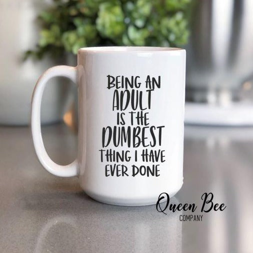 Being An Adult Is the Dumbest Thing I Have Ever Done Coffee Mug - The Queen Bee Company