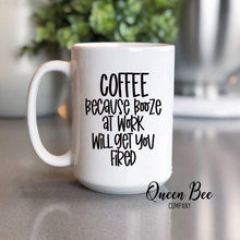 Load image into Gallery viewer, Coffee Because Booze At Work Will Get You Fired Coffee Mug - The Queen Bee Company