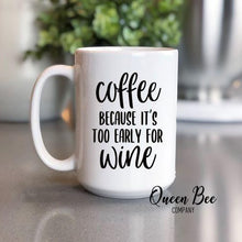 Load image into Gallery viewer, Coffee Because It's Too Early For Wine Coffee Mug - The Queen Bee Company