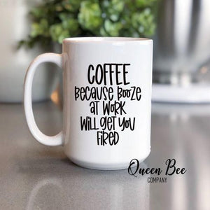 Coffee Because Booze At Work Will Get You Fired Coffee Mug - The Queen Bee Company
