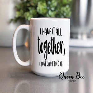 I Have It All Together I Just Can't Find It Coffee Mug - The Queen Bee Company
