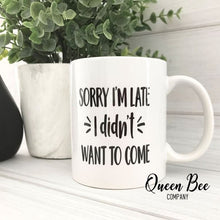 Load image into Gallery viewer, Sorry I'm Late I Didn't Want To Come Coffee Mug - The Queen Bee Company