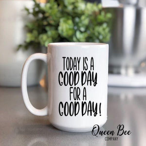 Today is a Good Day For A Good Day Coffee Mug - The Queen Bee Company
